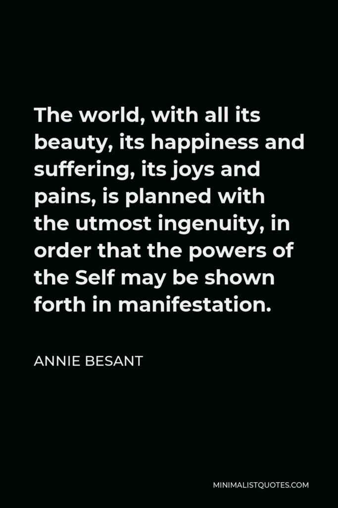 Annie Besant Quote - The world, with all its beauty, its happiness and suffering, its joys and pains, is planned with the utmost ingenuity, in order that the powers of the Self may be shown forth in manifestation.