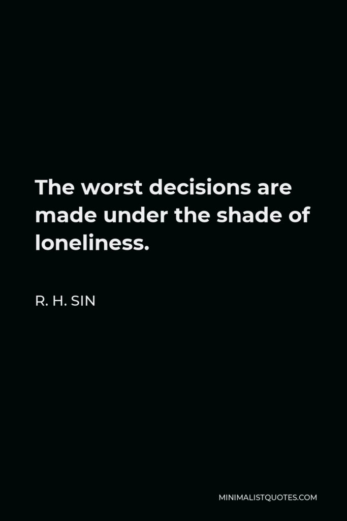 R. H. Sin Quote - The worst decisions are made under the shade of loneliness.