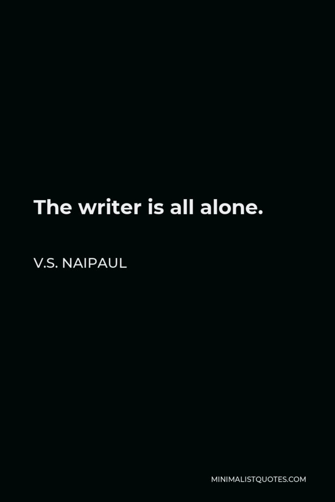 V.S. Naipaul Quote - The writer is all alone.