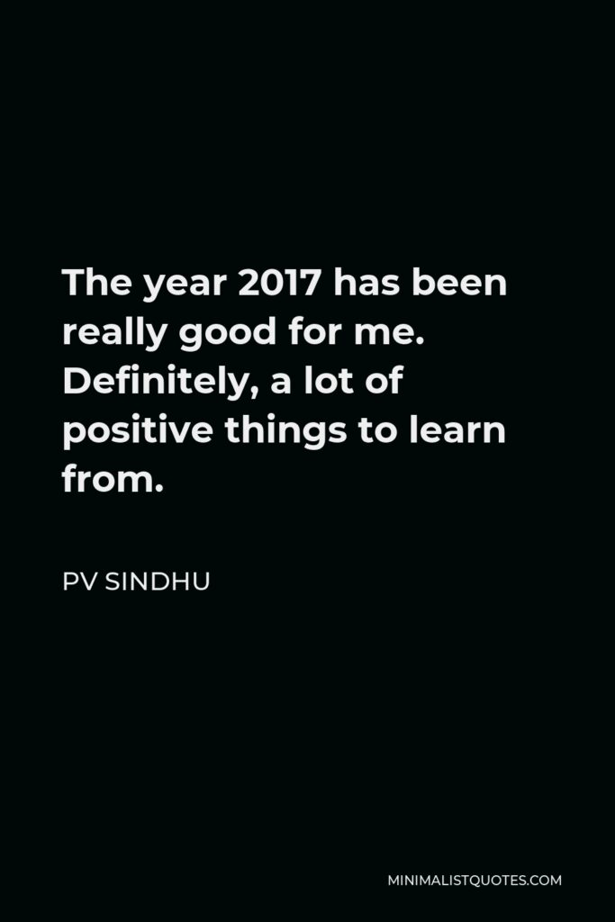 PV Sindhu Quote - The year 2017 has been really good for me. Definitely, a lot of positive things to learn from.
