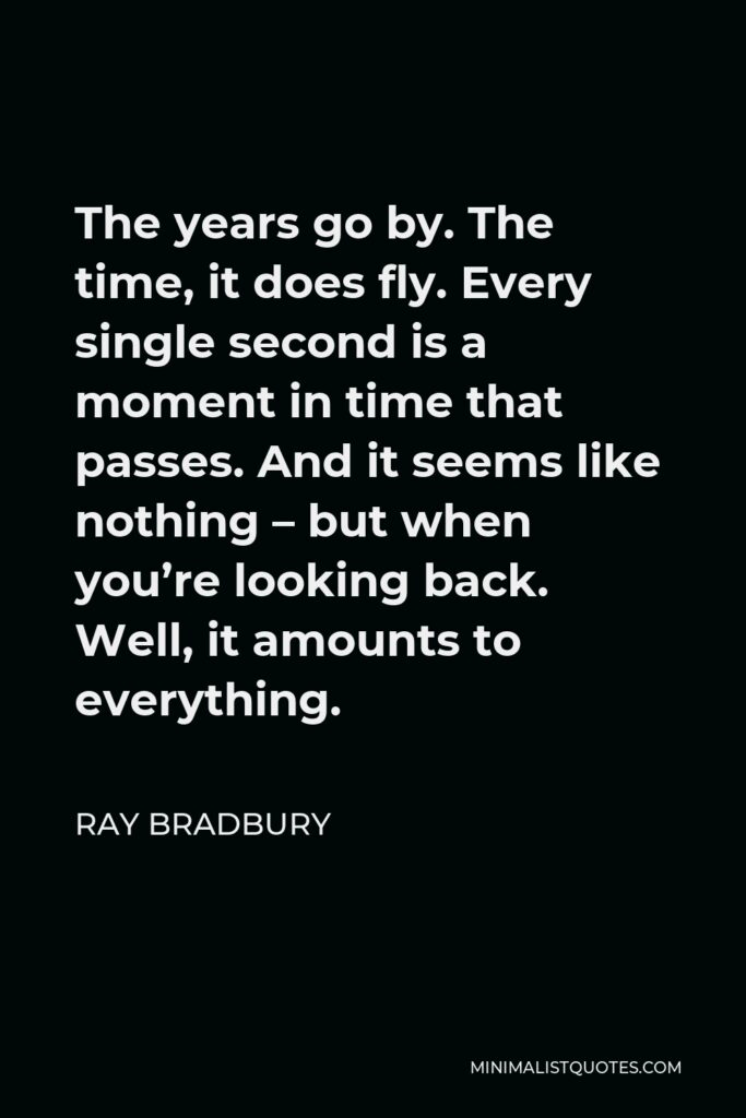 Ray Bradbury Quote - The years go by. The time, it does fly. Every single second is a moment in time that passes. And it seems like nothing – but when you're looking back. Well, it amounts to everything.