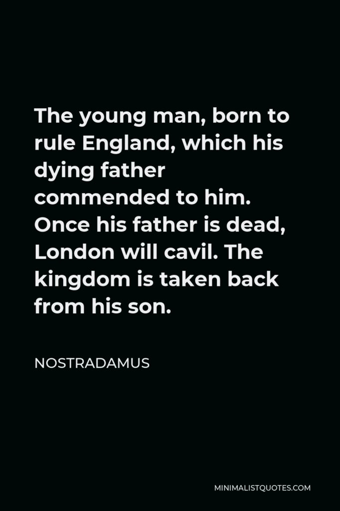 Nostradamus Quote - The young man, born to rule England, which his dying father commended to him. Once his father is dead, London will cavil. The kingdom is taken back from his son.