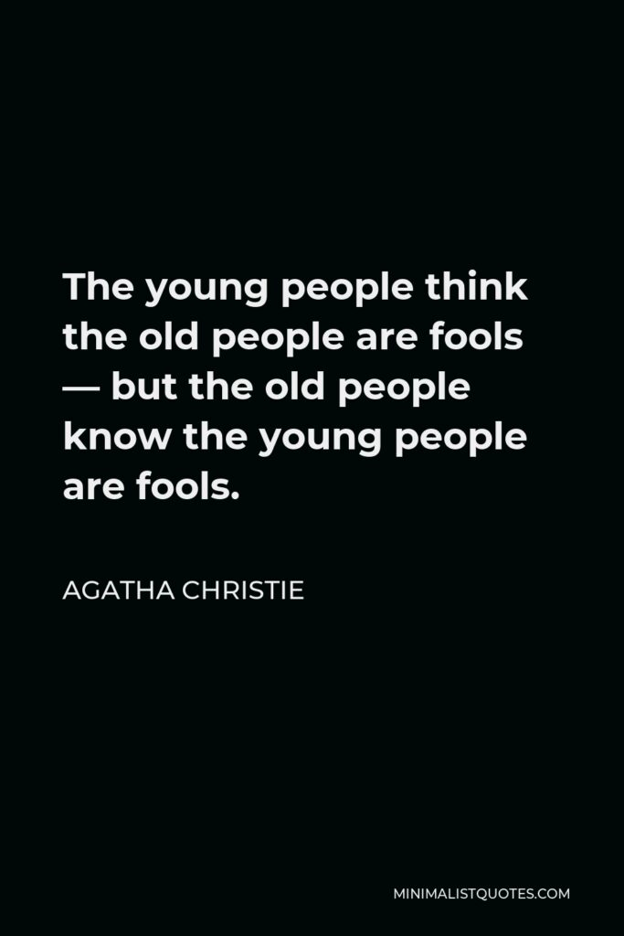 Agatha Christie Quote - The young people think the old people are fools — but the old people know the young people are fools.