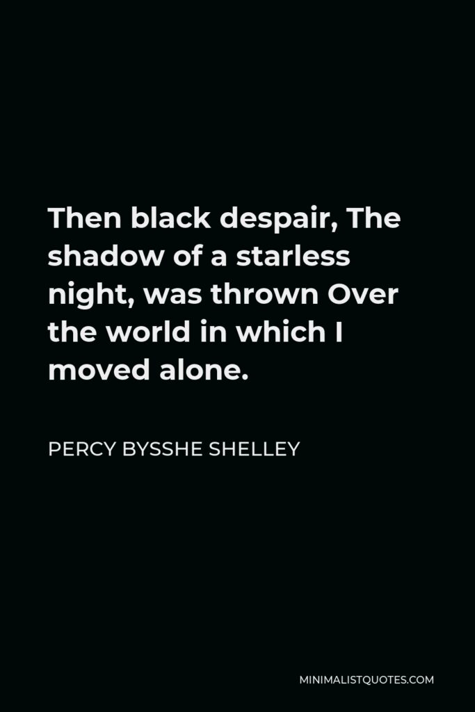 Percy Bysshe Shelley Quote - Then black despair, The shadow of a starless night, was thrown Over the world in which I moved alone.