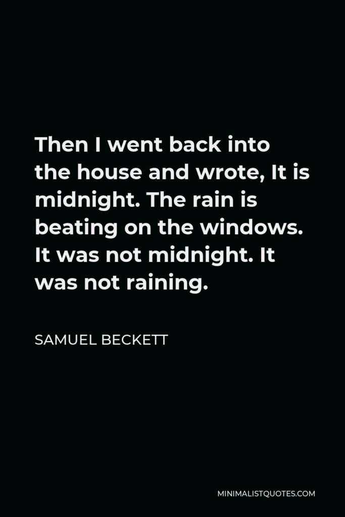 Samuel Beckett Quote - Then I went back into the house and wrote, It is midnight. The rain is beating on the windows. It was not midnight. It was not raining.