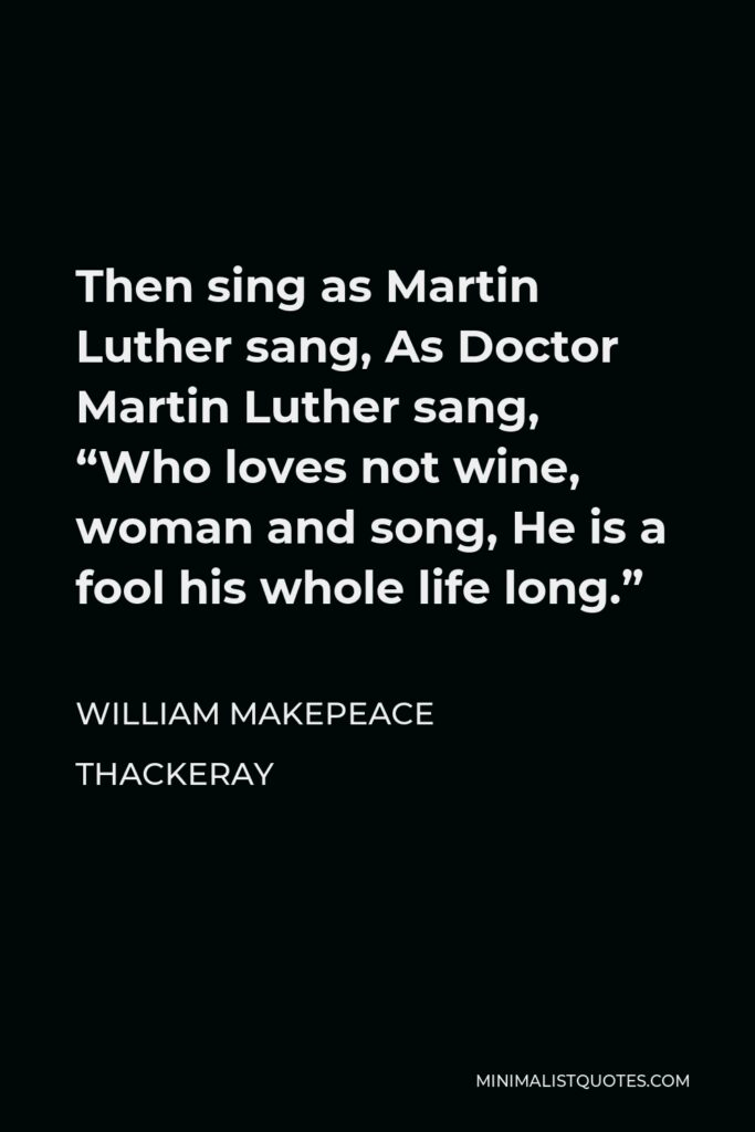 """William Makepeace Thackeray Quote - Then sing as Martin Luther sang, As Doctor Martin Luther sang, """"Who loves not wine, woman and song, He is a fool his whole life long."""""""