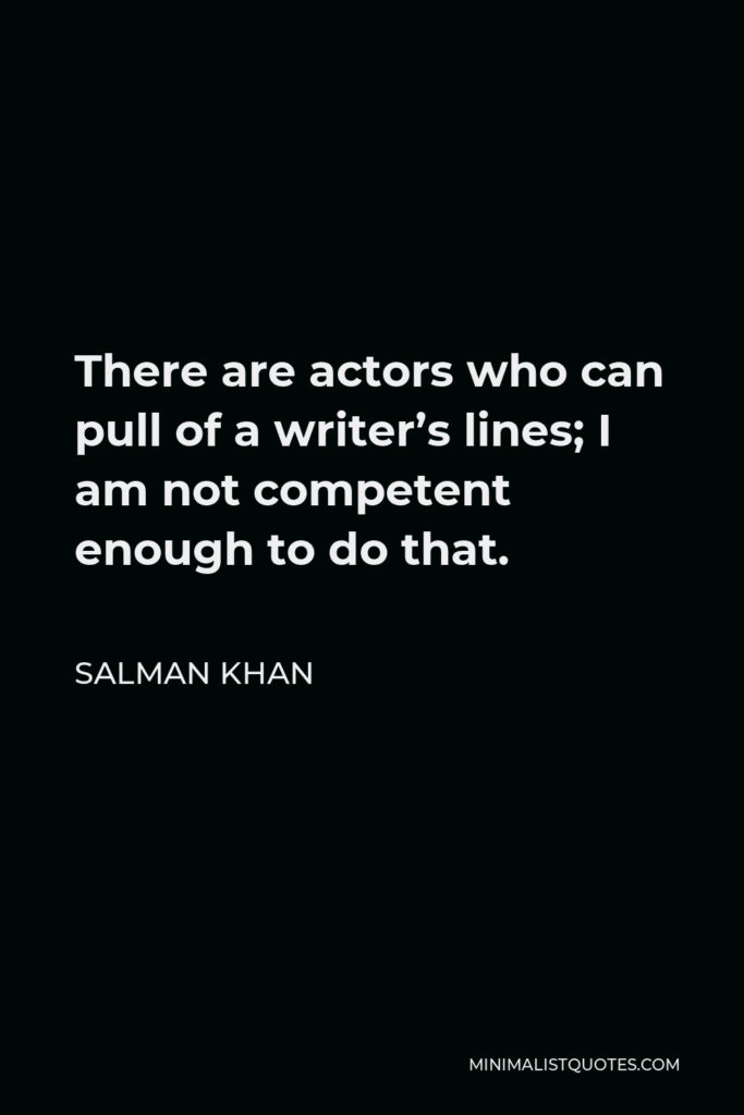 Salman Khan Quote - There are actors who can pull of a writer's lines; I am not competent enough to do that.