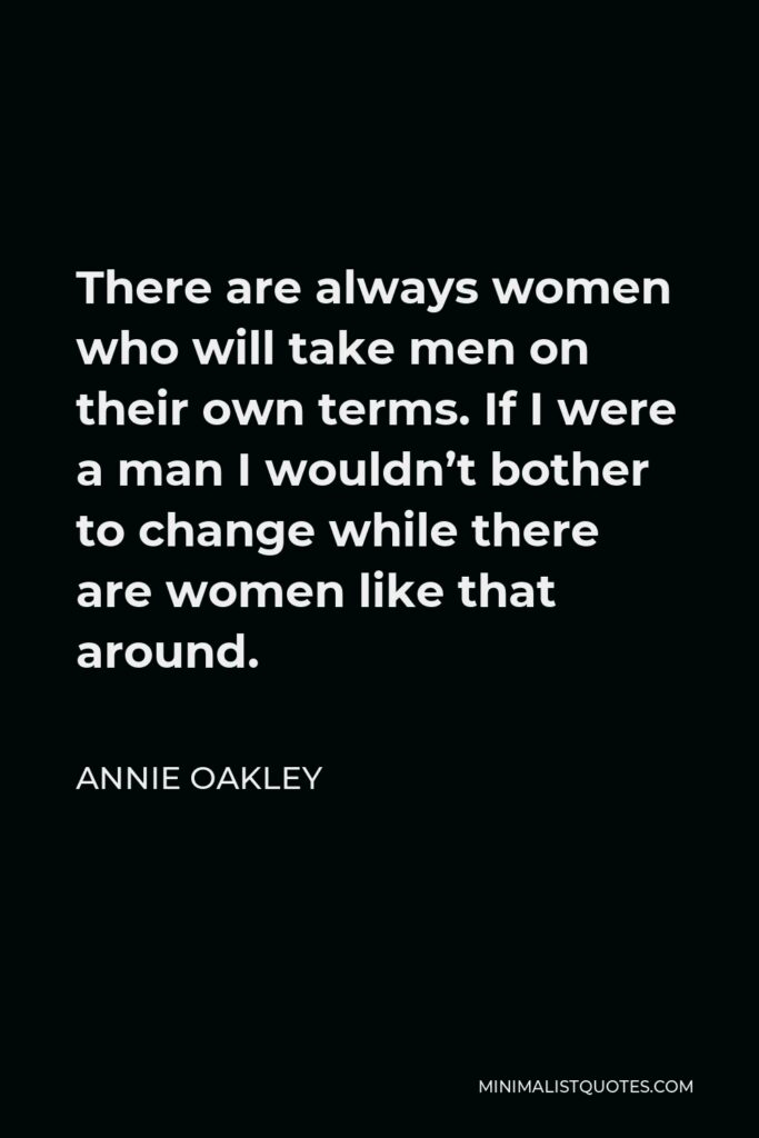Annie Oakley Quote - There are always women who will take men on their own terms. If I were a man I wouldn't bother to change while there are women like that around.