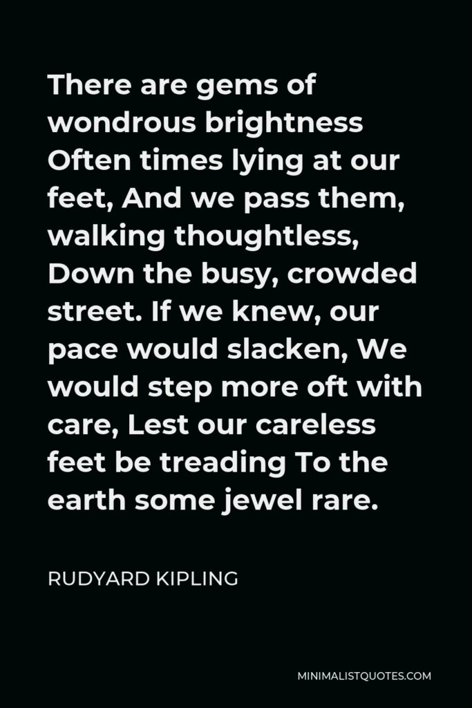 Rudyard Kipling Quote - There are gems of wondrous brightness Often times lying at our feet, And we pass them, walking thoughtless, Down the busy, crowded street. If we knew, our pace would slacken, We would step more oft with care, Lest our careless feet be treading To the earth some jewel rare.