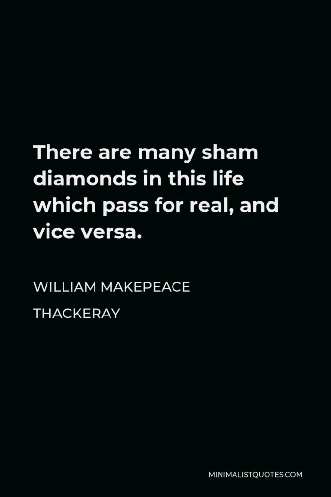 William Makepeace Thackeray Quote - There are many sham diamonds in this life which pass for real, and vice versa.