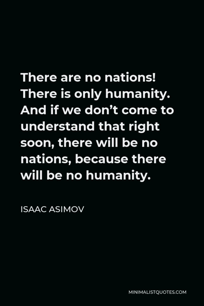 Isaac Asimov Quote - There are no nations! There is only humanity. And if we don't come to understand that right soon, there will be no nations, because there will be no humanity.