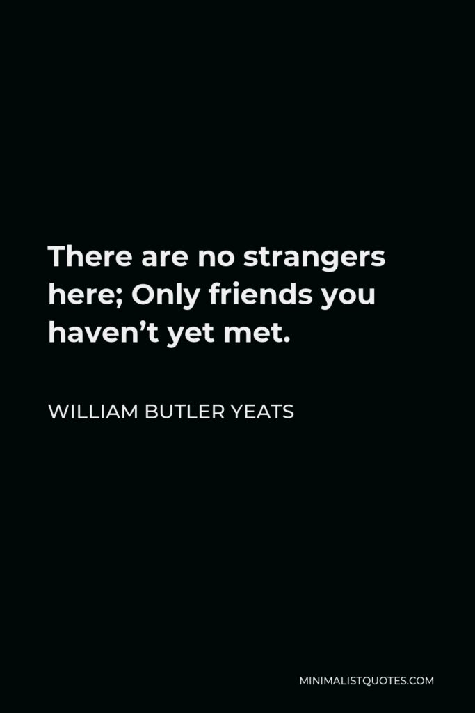 William Butler Yeats Quote - There are no strangers here; Only friends you haven't yet met.