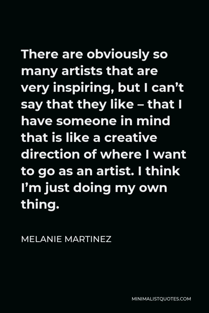 Melanie Martinez Quote - There are obviously so many artists that are very inspiring, but I can't say that they like – that I have someone in mind that is like a creative direction of where I want to go as an artist. I think I'm just doing my own thing.