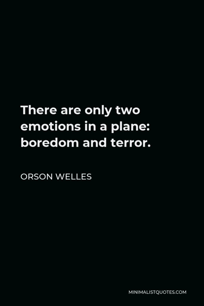 Orson Welles Quote - There are only two emotions in a plane: boredom and terror.