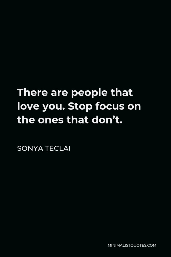 Sonya Teclai Quote - There are people that love you. Stop focus on the ones that don't.
