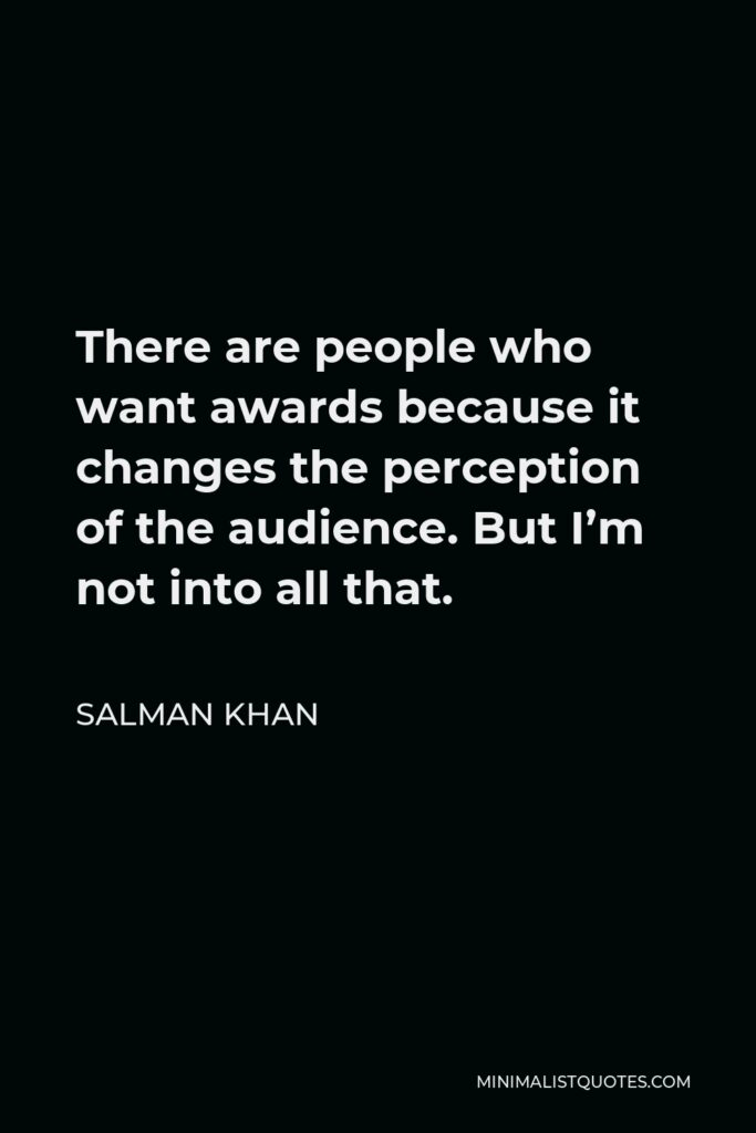 Salman Khan Quote - There are people who want awards because it changes the perception of the audience. But I'm not into all that.