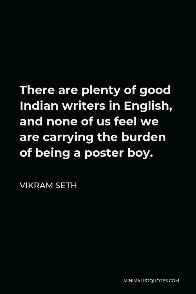 Vikram Seth Quote - There are plenty of good Indian writers in English, and none of us feel we are carrying the burden of being a poster boy.