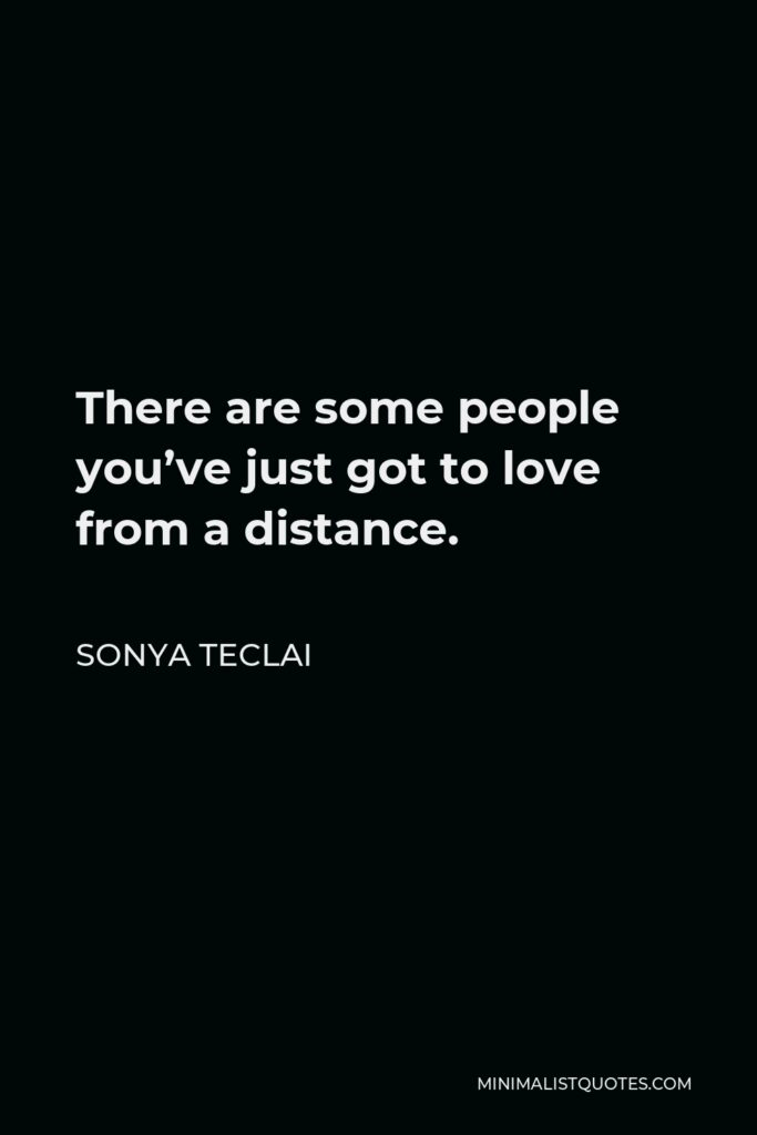 Sonya Teclai Quote - There are some people you've just got to love from a distance.