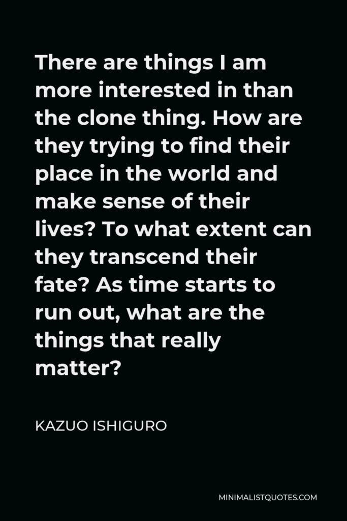 Kazuo Ishiguro Quote - There are things I am more interested in than the clone thing. How are they trying to find their place in the world and make sense of their lives? To what extent can they transcend their fate? As time starts to run out, what are the things that really matter?