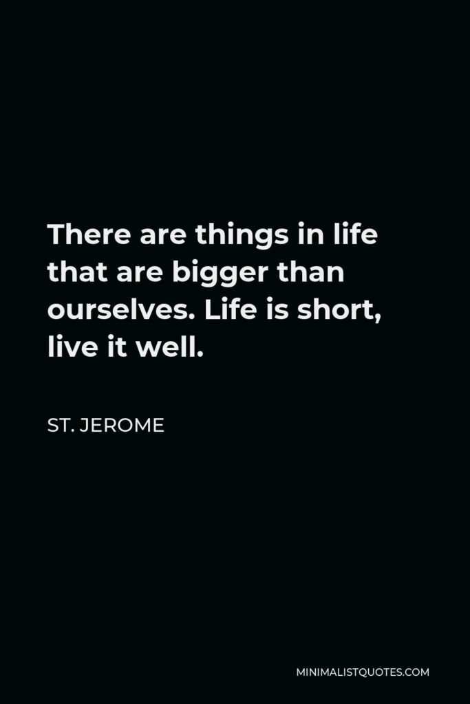 St. Jerome Quote - There are things in life that are bigger than ourselves. Life is short, live it well.