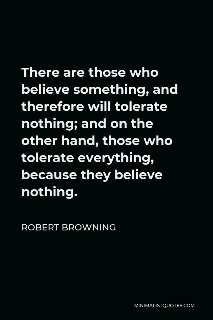 Robert Browning Quote - There are those who believe something, and therefore will tolerate nothing; and on the other hand, those who tolerate everything, because they believe nothing.
