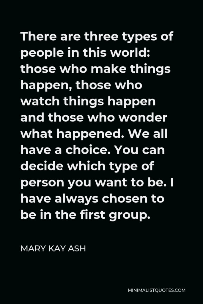 Mary Kay Ash Quote - There are three types of people in this world: those who make things happen, those who watch things happen and those who wonder what happened. We all have a choice. You can decide which type of person you want to be. I have always chosen to be in the first group.