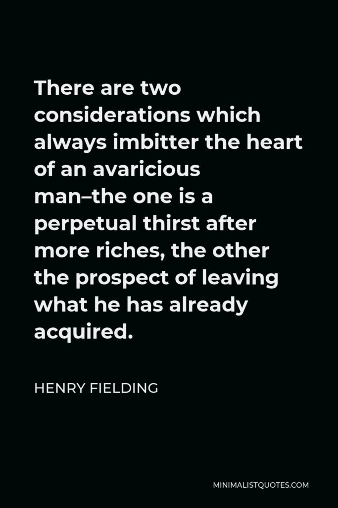 Henry Fielding Quote - There are two considerations which always imbitter the heart of an avaricious man–the one is a perpetual thirst after more riches, the other the prospect of leaving what he has already acquired.
