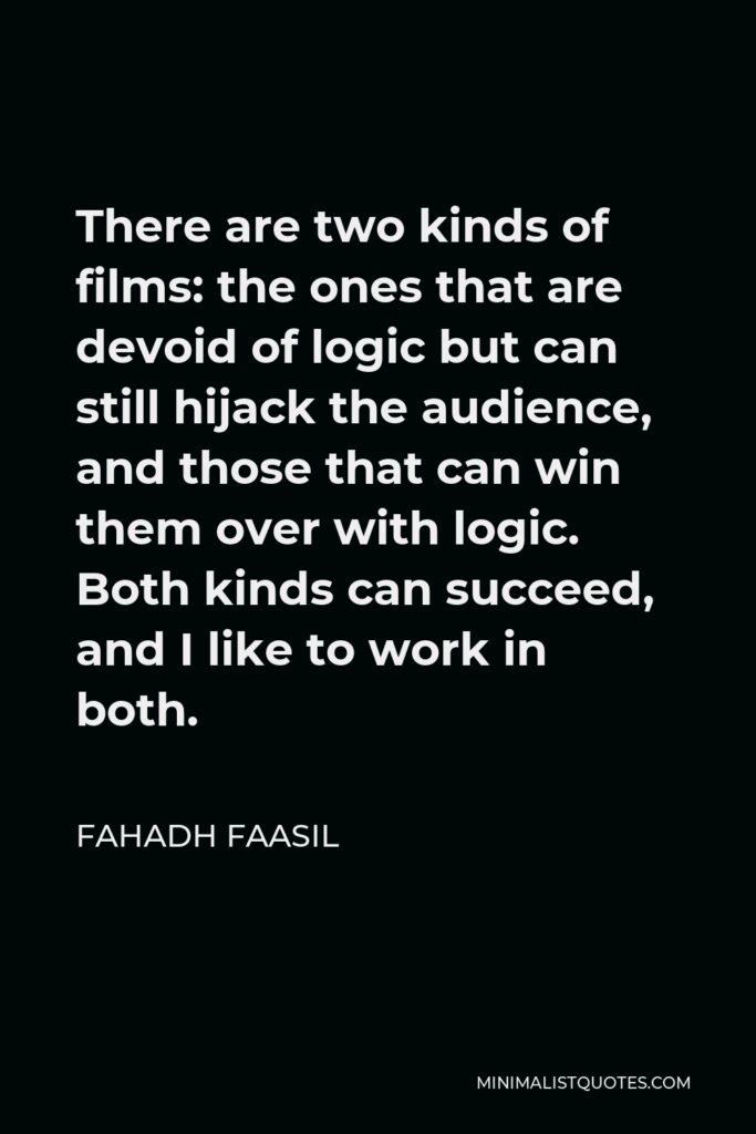 Fahadh Faasil Quote - There are two kinds of films: the ones that are devoid of logic but can still hijack the audience, and those that can win them over with logic. Both kinds can succeed, and I like to work in both.