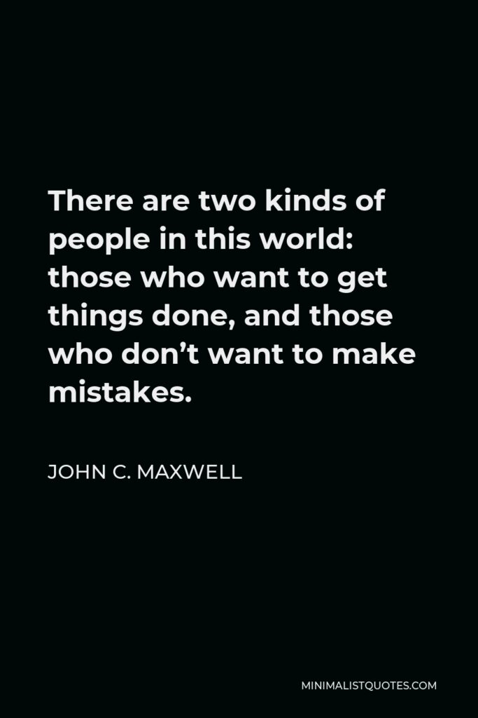 John C. Maxwell Quote - There are two kinds of people in this world: those who want to get things done, and those who don't want to make mistakes.