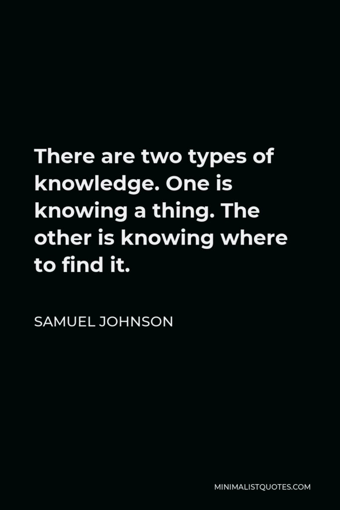 Samuel Johnson Quote - There are two types of knowledge. One is knowing a thing. The other is knowing where to find it.