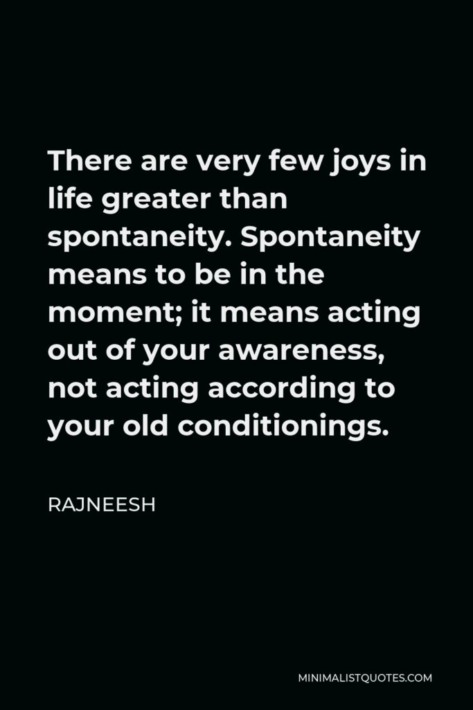 Rajneesh Quote - There are very few joys in life greater than spontaneity. Spontaneity means to be in the moment; it means acting out of your awareness, not acting according to your old conditionings.