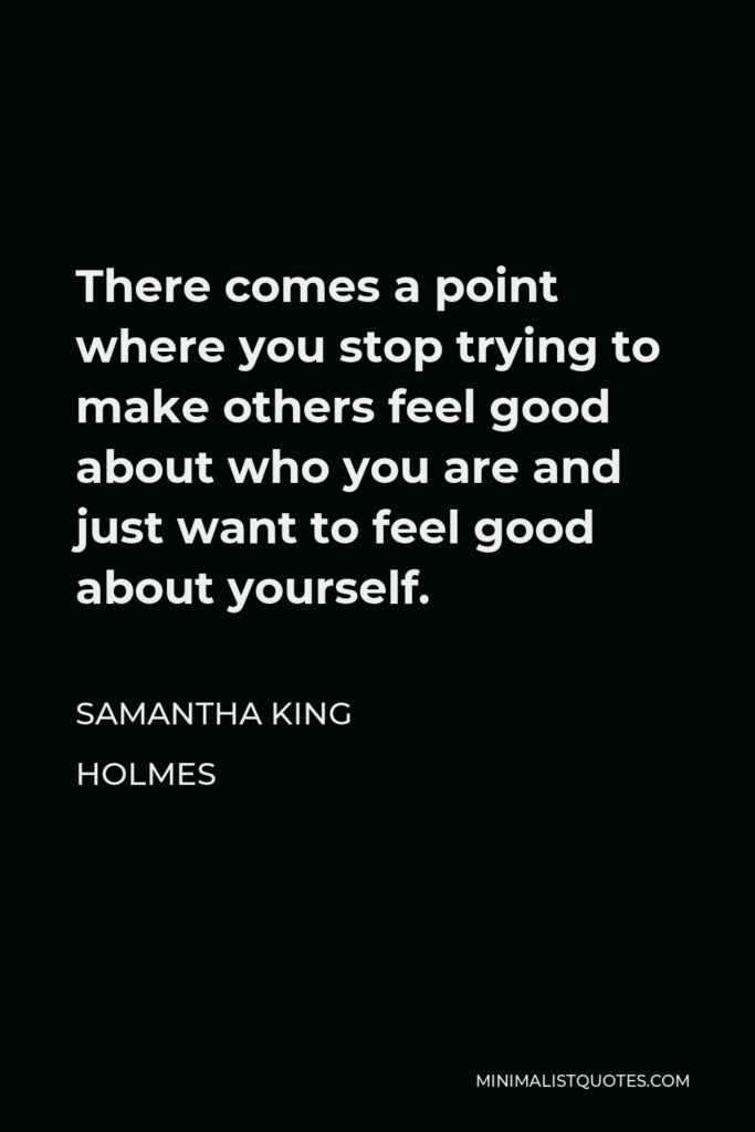 Samantha King Holmes Quote - There comes a point where you stop trying to make others feel good about who you are and just want to feel good about yourself.