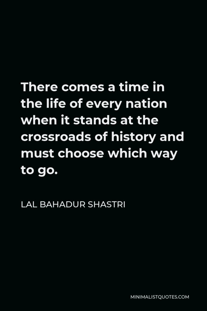 Lal Bahadur Shastri Quote - There comes a time in the life of every nation when it stands at the crossroads of history and must choose which way to go.