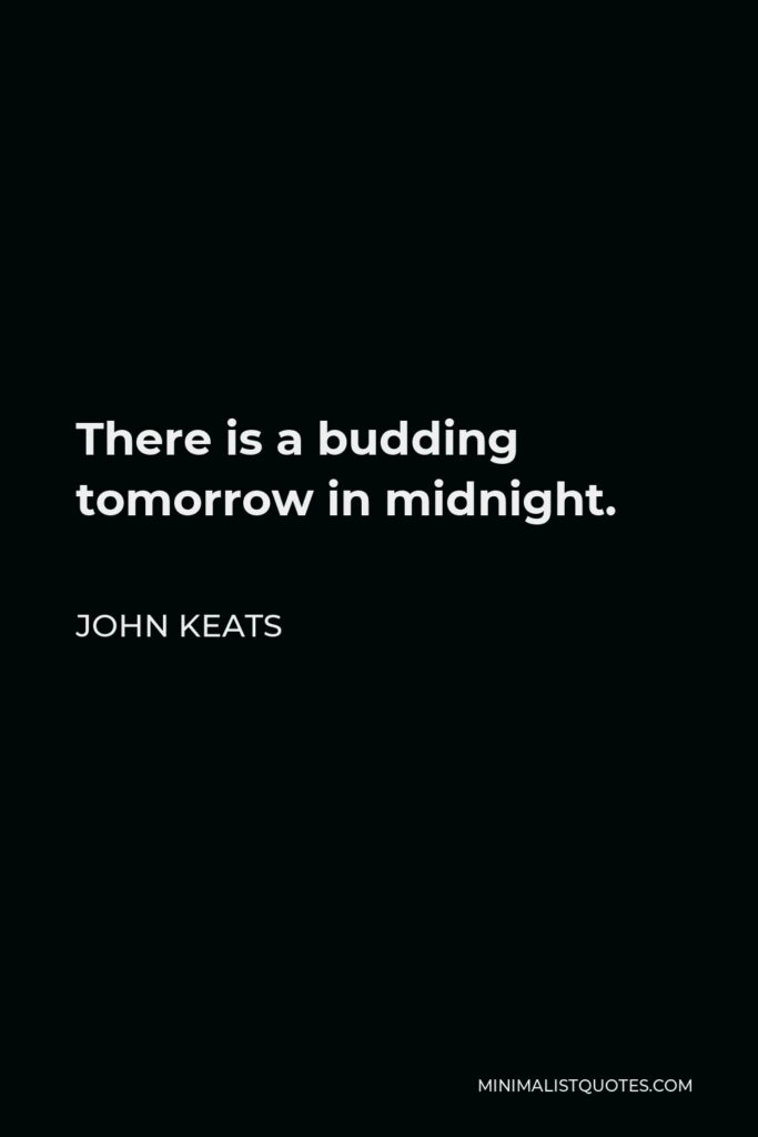 John Keats Quote - There is a budding tomorrow in midnight.