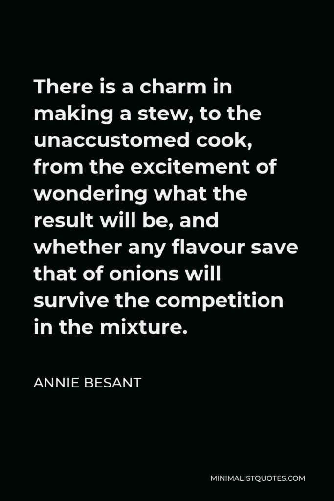 Annie Besant Quote - There is a charm in making a stew, to the unaccustomed cook, from the excitement of wondering what the result will be, and whether any flavour save that of onions will survive the competition in the mixture.