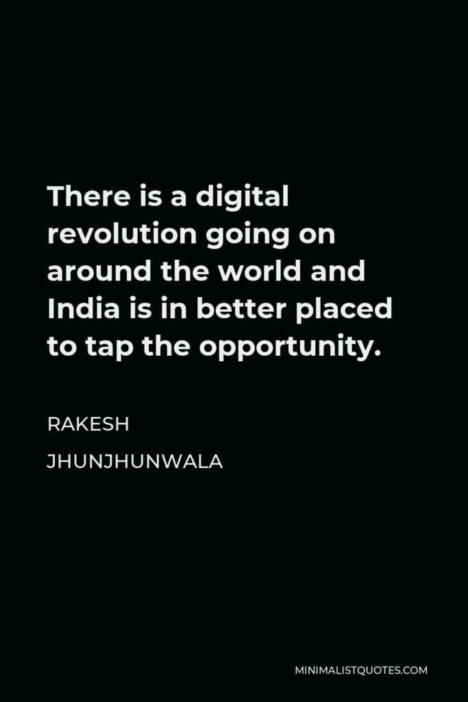 Rakesh Jhunjhunwala Quote - There is a digital revolution going on around the world and India is in better placed to tap the opportunity.
