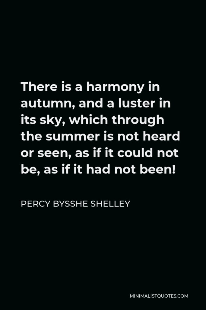 Percy Bysshe Shelley Quote - There is a harmony in autumn, and a luster in its sky, which through the summer is not heard or seen, as if it could not be, as if it had not been!