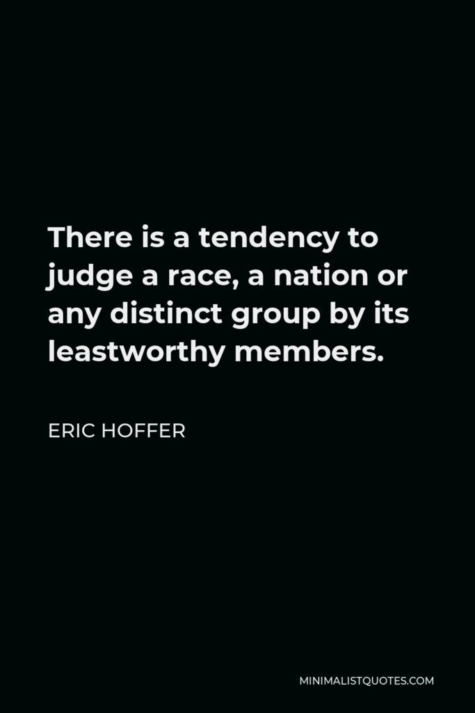 Eric Hoffer Quote - There is a tendency to judge a race, a nation or any distinct group by its leastworthy members.