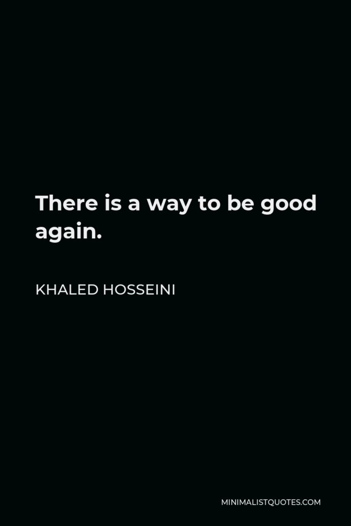 Khaled Hosseini Quote - There is a way to be good again.