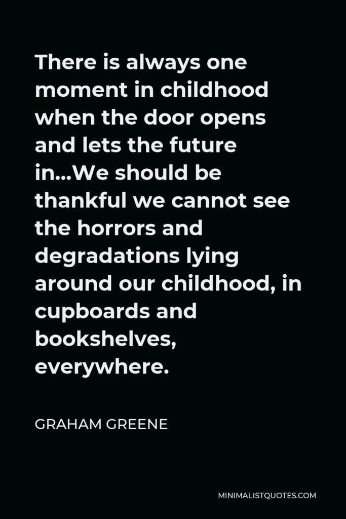 Graham Greene Quote - There is always one moment in childhood when the door opens and lets the future in…We should be thankful we cannot see the horrors and degradations lying around our childhood, in cupboards and bookshelves, everywhere.