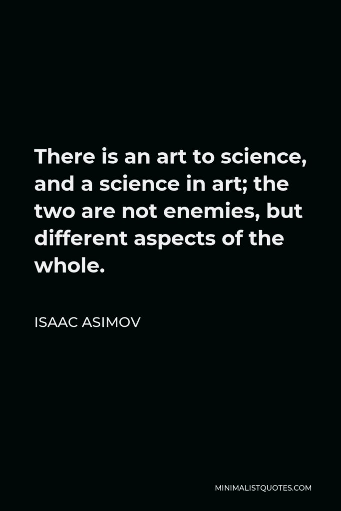 Isaac Asimov Quote - There is an art to science, and a science in art; the two are not enemies, but different aspects of the whole.