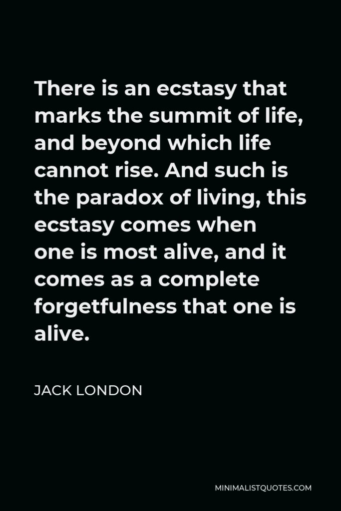 Jack London Quote - There is an ecstasy that marks the summit of life, and beyond which life cannot rise. And such is the paradox of living, this ecstasy comes when one is most alive, and it comes as a complete forgetfulness that one is alive.