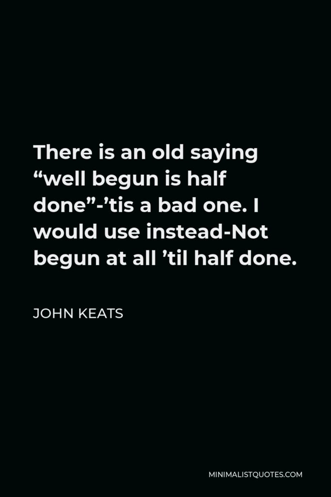 """John Keats Quote - There is an old saying """"well begun is half done""""-'tis a bad one. I would use instead-Not begun at all 'til half done."""