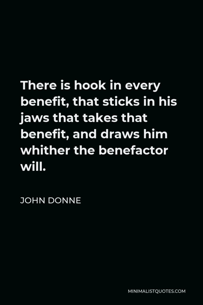 John Donne Quote - There is hook in every benefit, that sticks in his jaws that takes that benefit, and draws him whither the benefactor will.