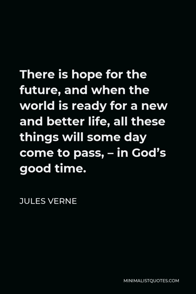 Jules Verne Quote - There is hope for the future, and when the world is ready for a new and better life, all these things will some day come to pass, – in God's good time.