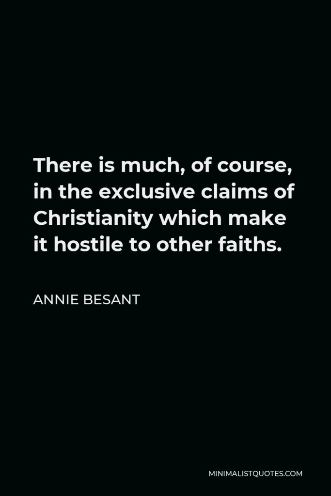 Annie Besant Quote - There is much, of course, in the exclusive claims of Christianity which make it hostile to other faiths.
