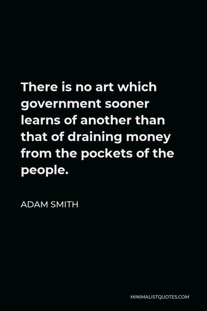 Adam Smith Quote - There is no art which government sooner learns of another than that of draining money from the pockets of the people.