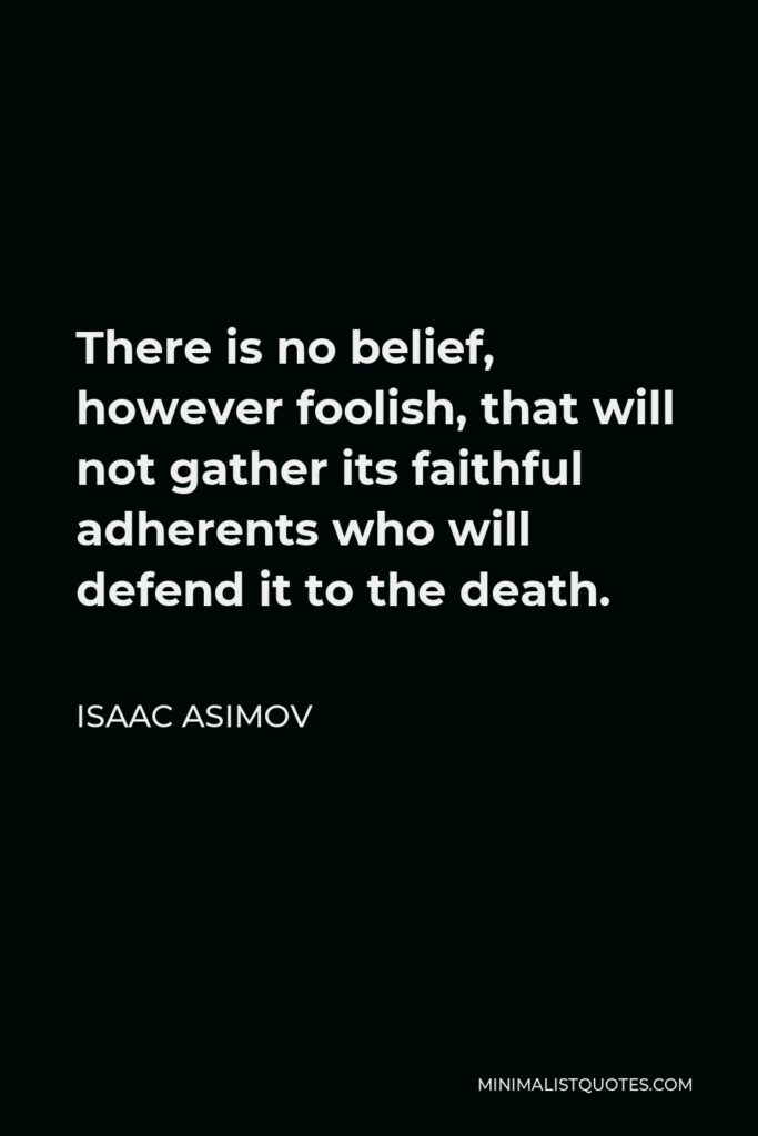 Isaac Asimov Quote - There is no belief, however foolish, that will not gather its faithful adherents who will defend it to the death.
