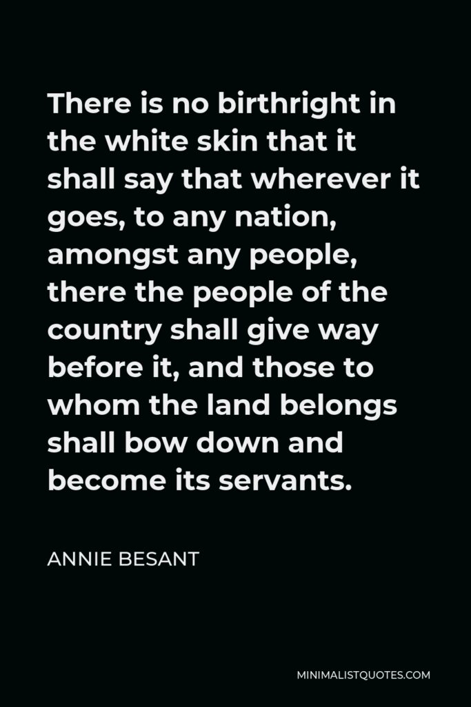 Annie Besant Quote - There is no birthright in the white skin that it shall say that wherever it goes, to any nation, amongst any people, there the people of the country shall give way before it, and those to whom the land belongs shall bow down and become its servants.