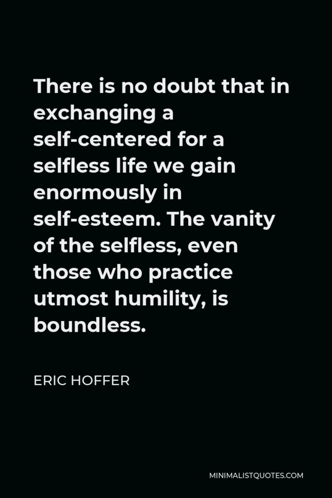 Eric Hoffer Quote - There is no doubt that in exchanging a self-centered for a selfless life we gain enormously in self-esteem. The vanity of the selfless, even those who practice utmost humility, is boundless.